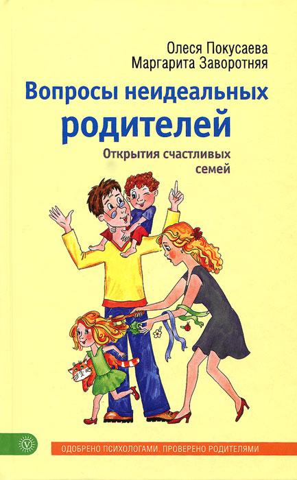 Олеся Покусаева, Маргарита Заворотняя Вопросы неидеальных родителей. Открытия счастливых семей