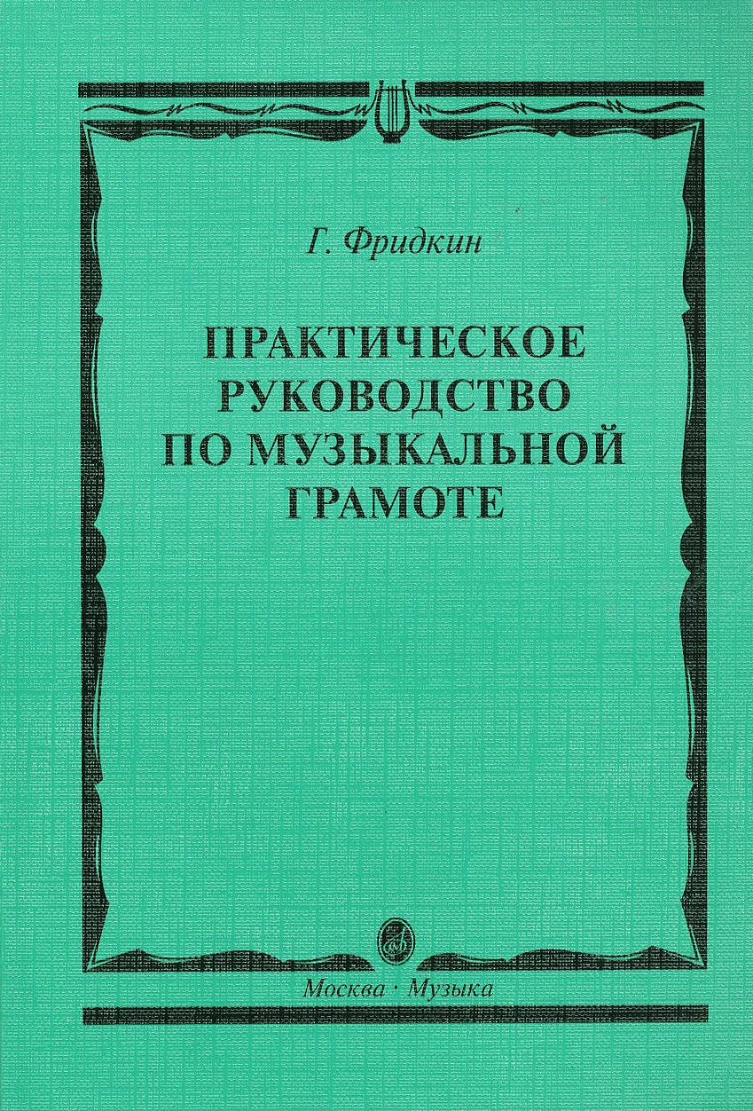 Г. Фридкин Практическое руководство по музыкальной грамоте. Учебное пособие
