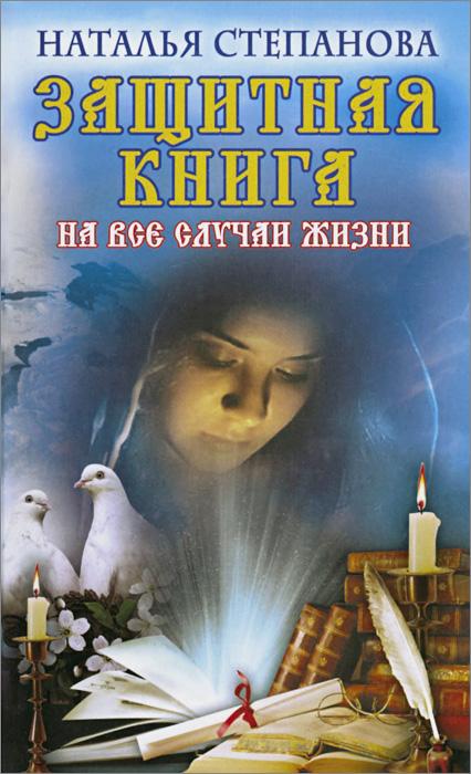 Наталья Степанова Защитная книга на все случаи жизни