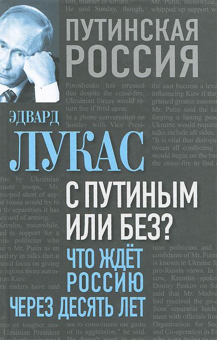 Эдвард Лукас С Путиным или без? Что ждет Россию через десять лет