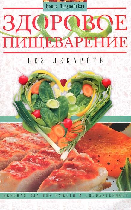 Здоровое пищеварение без лекарств. Вкусная еда без изжоги и дисбактериоза