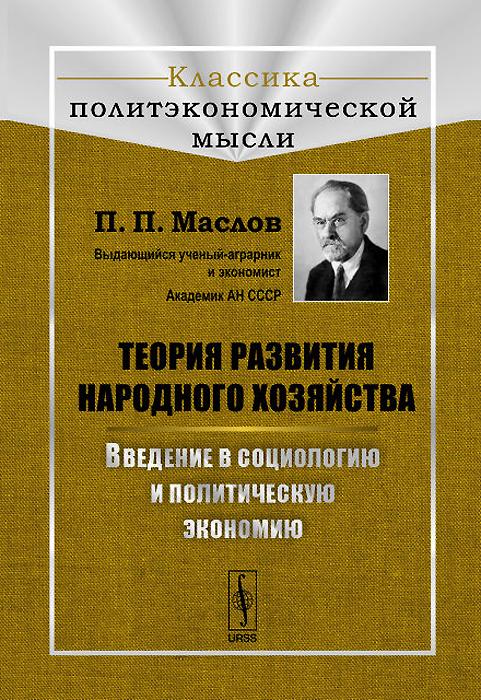 П. П. Маслов Теория развития народного хозяйства. Введение в социологию и политическую экономию маслов п п техника работы с цифрами