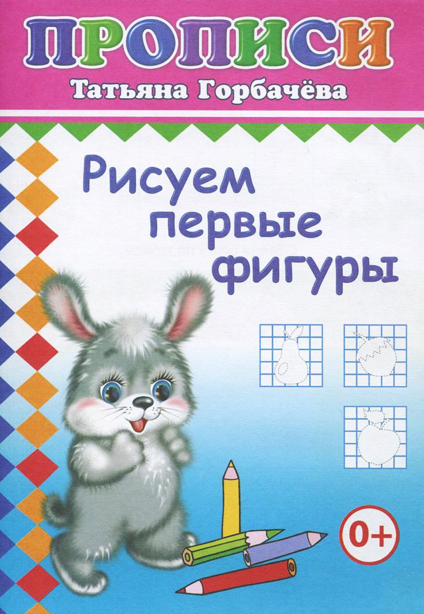 Татьяна Горбачёва Рисуем первые фигуры татьяна горбачёва рисуем первые фигуры