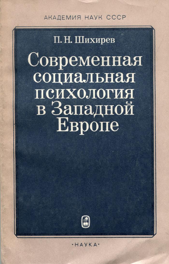 П. Н. Шихирев Современная социальная психология в Западной Европе. Проблемы методологии и теории
