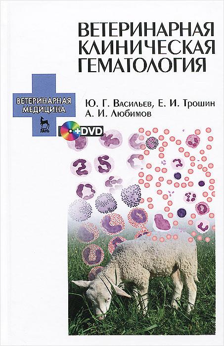 Ю. Г. Васильев, Е. И. Трошин, А. И. Любимов Ветеринарная клиническая гематология. Учебное пособие (+ DVD-ROM)