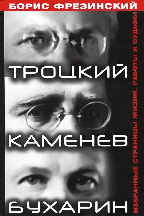 Борис Фрезинский Троцкий. Каменев. Бухарин. Избранные страницы жизни, работы и судьбы