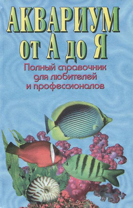 Аквариум от А до Я. Полный справочник для любителей и профессионалов