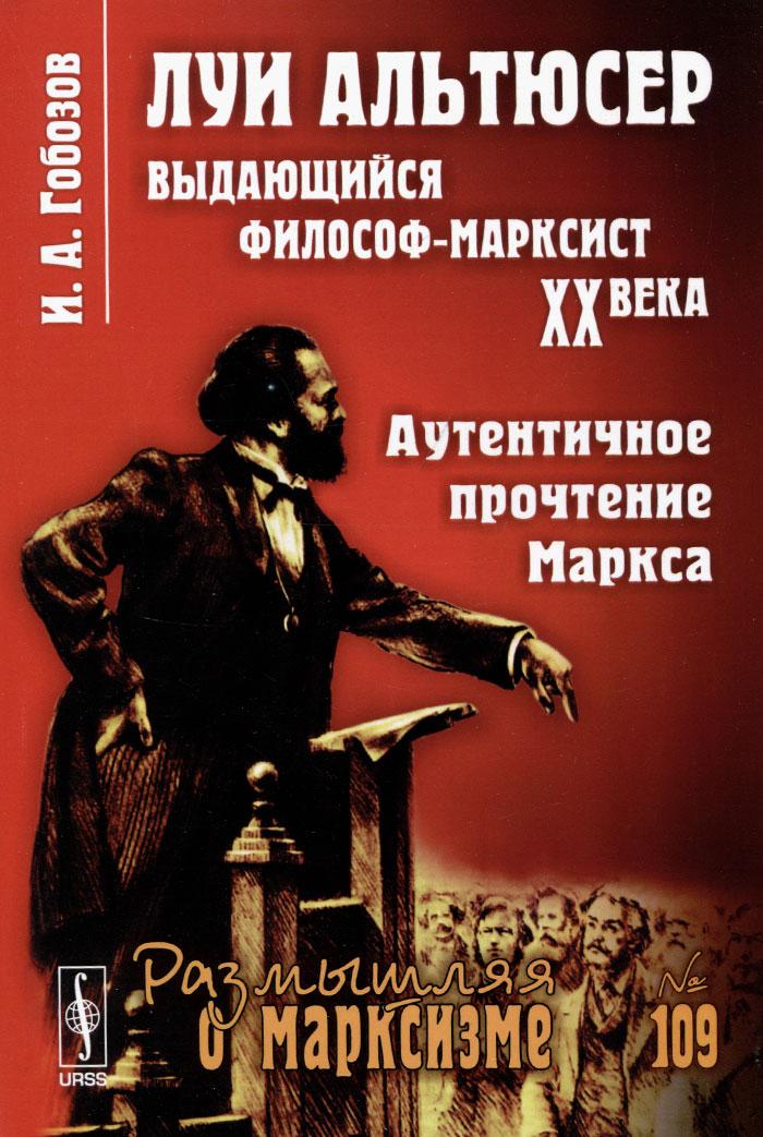 И. А. Гобозов Луи Альтюсер. Выдающийся философ-марксист XX века. Аутентичное прочтение Маркса
