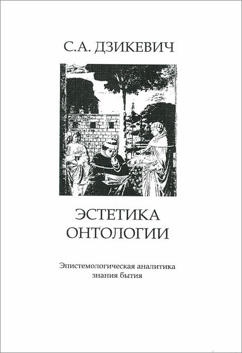 С. А. Дзикевич Эстетика онтологии. Эпистемологическая аналитика знания бытия