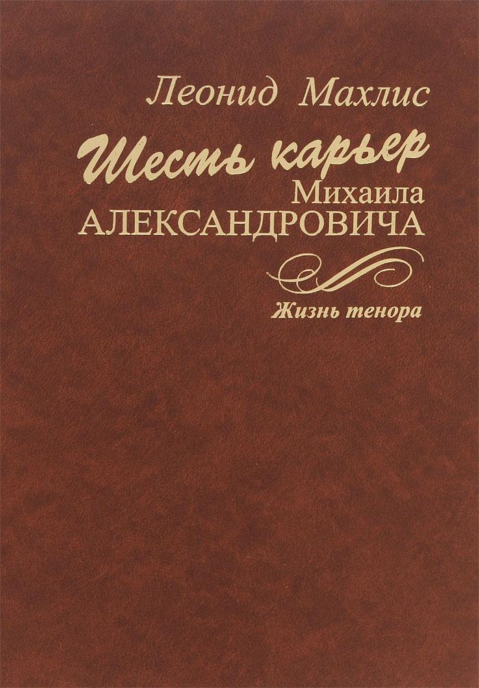 Леонид Махлис Шесть карьер Михаила Александровича. Жизнь тенора (+ CD)