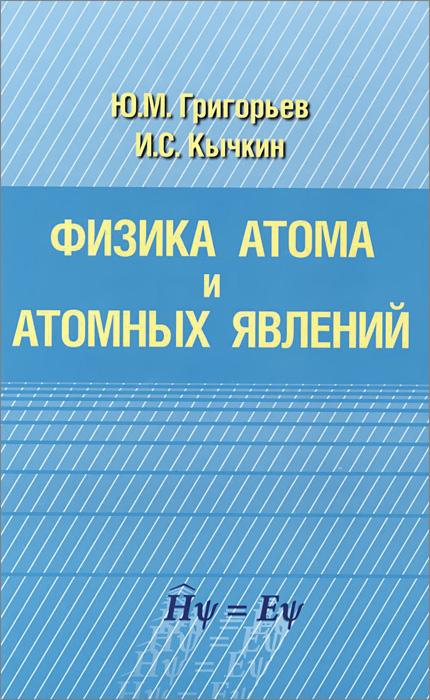 Ю. М. Григорьев, И. С. Кычкин Физика атома и атомных явлений