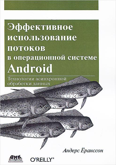 Андерс Ёранссон Эффективное использование потоков в операционной системе Android. Технологии асинхронной обработки данных
