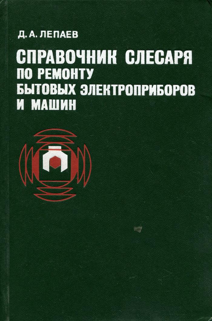 Д. А. Лепаев Справочник слесаря по ремонту бытовых электроприборов и машин