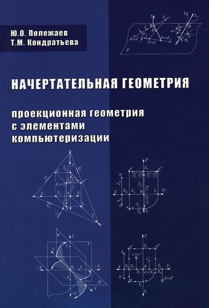 Ю. О. Полежаев, Т. М. Кондратьева Начертательная геометрия (проекционная геометрия с элементами компьютеризации). Учебник