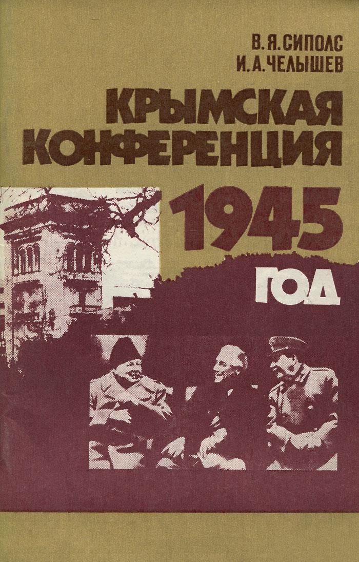 В. Я. Сиполс, И. А. Челышев Крымская конференция. 1945 год