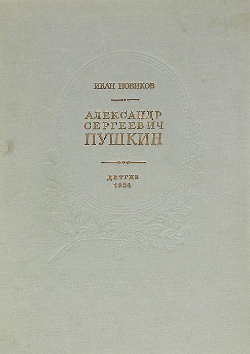 Иван Новиков Александр Сергеевич Пушкин. Жизнь и творчество