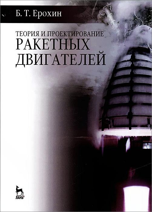 Б. Т. Ерохин Теория и проектирование ракетных двигателей. Учебник