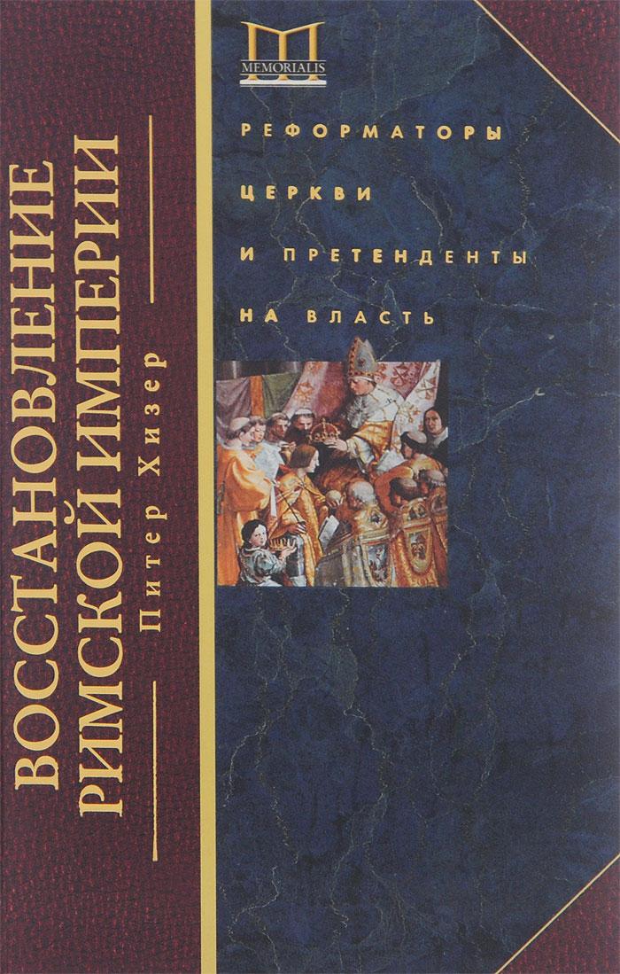 Хизер Питер Восстановление Римской империи. Реформаторы Церкви и претенденты на власть