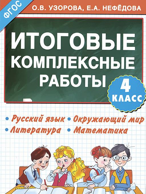 О. В. Узорова, Е. А. Нефедова Русский язык. Окружающий мир. Литература. Математика. 4 класс. Итоговые комплексные работы