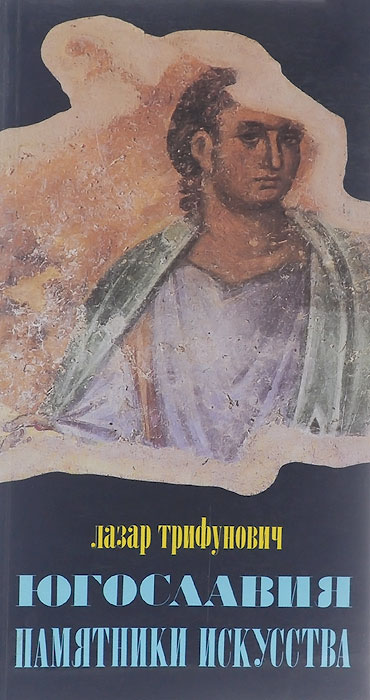 Лазар Трифунович Югославия. Памятники искусства. От древности до наших дней