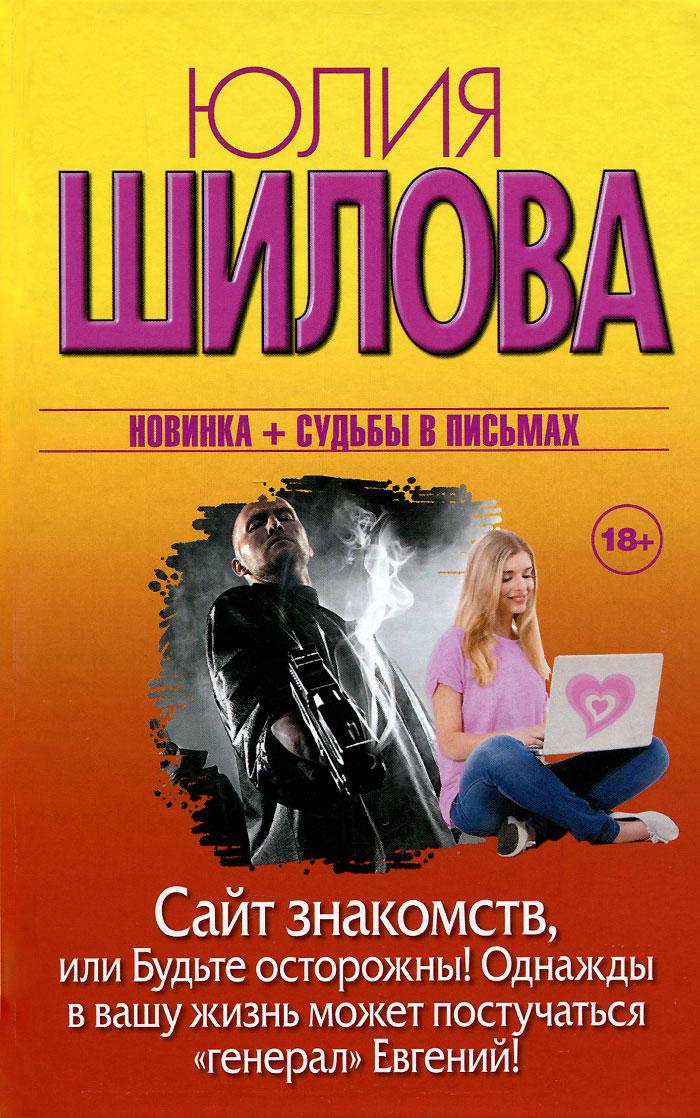 """Юлия Шилова Сайт знакомств, или Будьте осторожны! Однажды в вашу жизнь может постучаться """"генерал"""" Евгений!"""