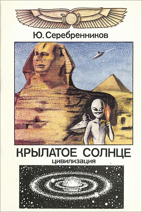 Ю. Серебренников Крылатое солнце. Цивилизация цена и фото