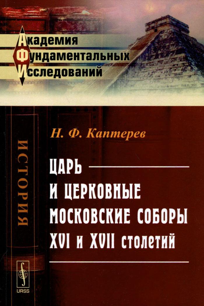 Н. Ф. Каптерев Царь и церковные московские соборы XVI и XVII столетий