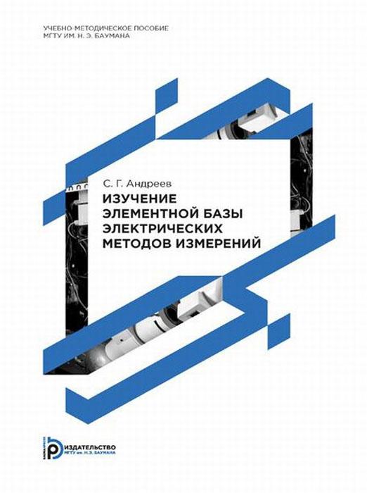 С. Г. Андреев Изучение элементной базы электрических методов измерений. Учебно-методическое пособие