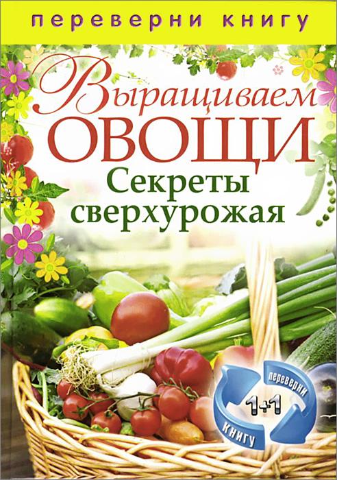 Выращиваем овощи. Секреты сверхурожая. Выращиваем ягоды и фрукты. Секреты богатого урожая выращиваем овощи секреты сверхурожая