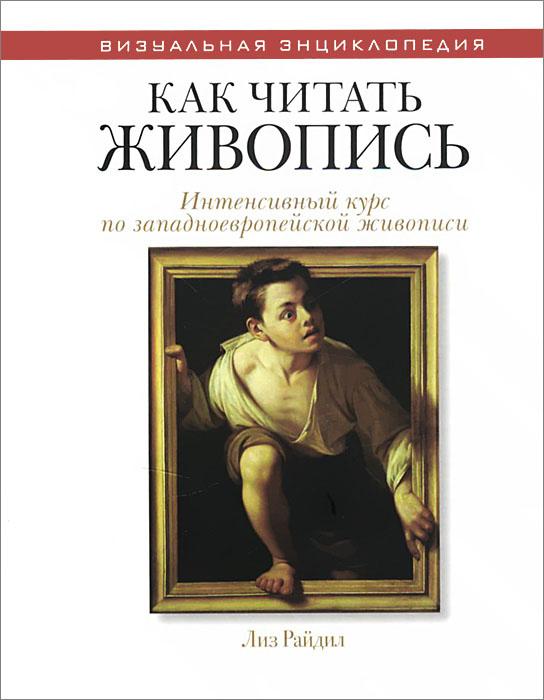 Лиз Райдил Как читать живопись. Интенсивный курс по западноевропейской живописи эдвардс к как читать орнамент интенсивный курс по текстильному дизайну