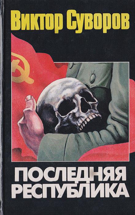 Суворов В. Последняя республика: Почему Советский Союз проиграл Вторую мировую войну