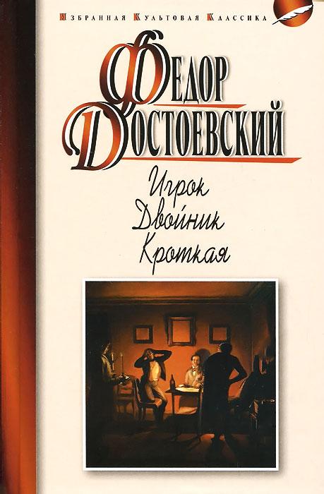 Федор Достоевский Игрок. Двойник. Кроткая