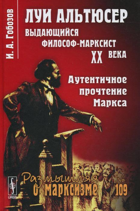 И. А. Гобозов Луи Альтюсер - выдающийся философ-марксист XX века. Аутентичное прочтение Маркса