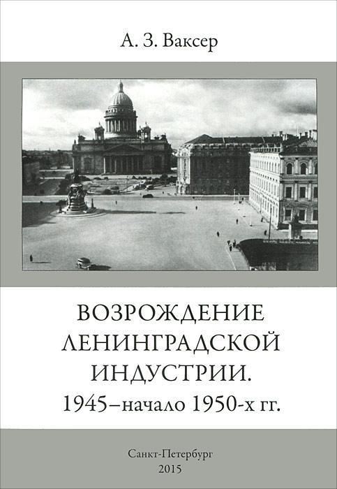 А. З. Ваксер Возрождение Ленинградской индустрии. 1945 - начало 1950-х гг.