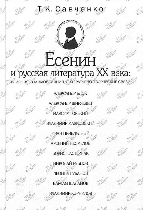 Т. К. Савченко Есенин и русская литература XX века. Влияния, взаимовлияния, литературно-творческие связи