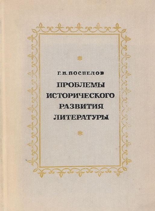 Г. Н. Поспелов Проблемы исторического развития литературы. Учебное пособие