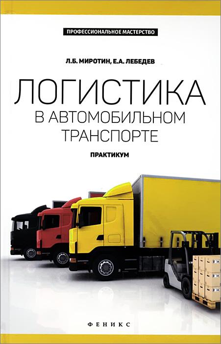 Л. Б. Миротин, Е. А. Лебедев Логистика в автомобильном транспорте. Практикум цена