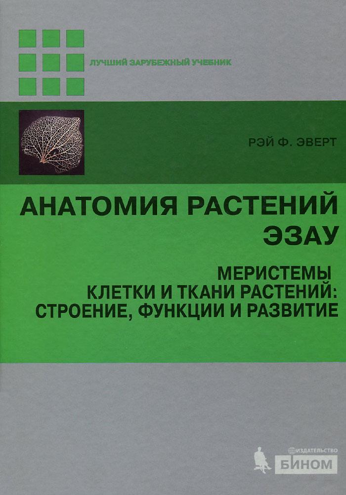 Рейт Ф. Эверт Анатомия растений Эзау. Меристемы, клетки и ткани растений. Строение, функции и развитие