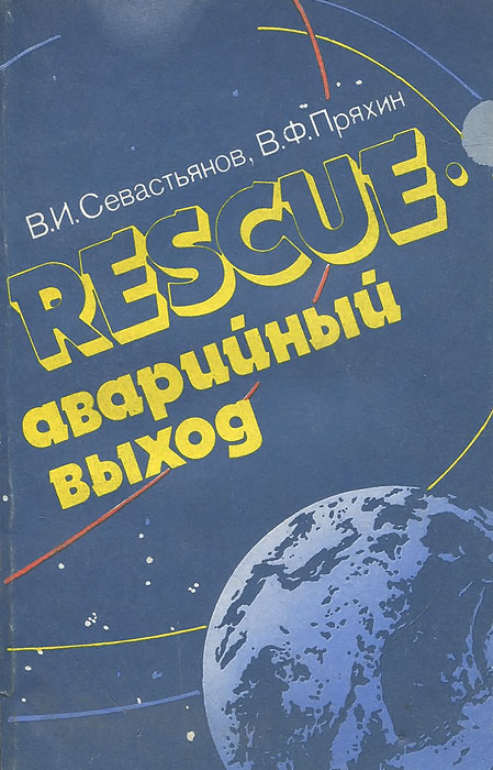 В. И. Севастьянов, В. Ф. Пряхин Rescue - аварийный выход. Космонавтика и новое политическое мышление в ядерно-космическую эру