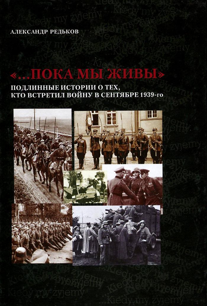 """Александр Редьков. """"...Пока мы живы"""". Подлинные истории о тех, кто встретил войну в сентябре 1939-го"""