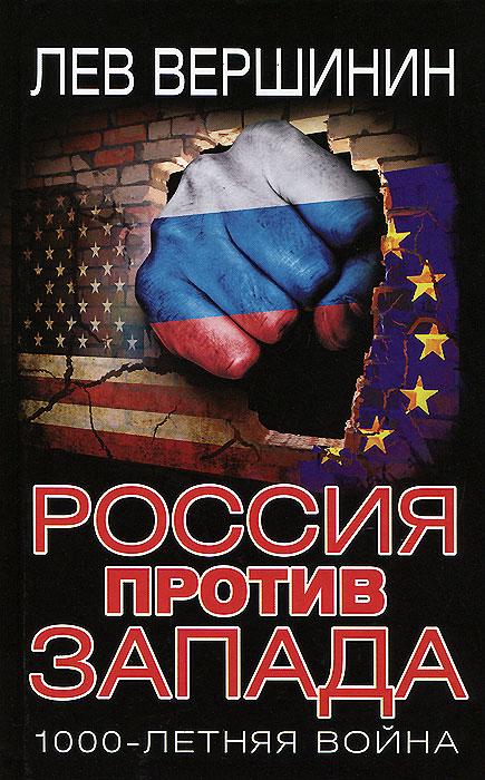 Лев Вершинин Россия против Запада. 1000-летняя война