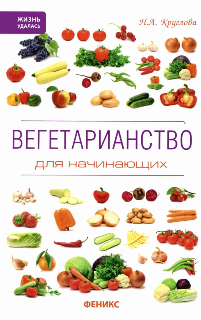Н. А. Круглова Вегетарианство для начинающих круглова н вегетарианство для начинающих isbn 9785222241127