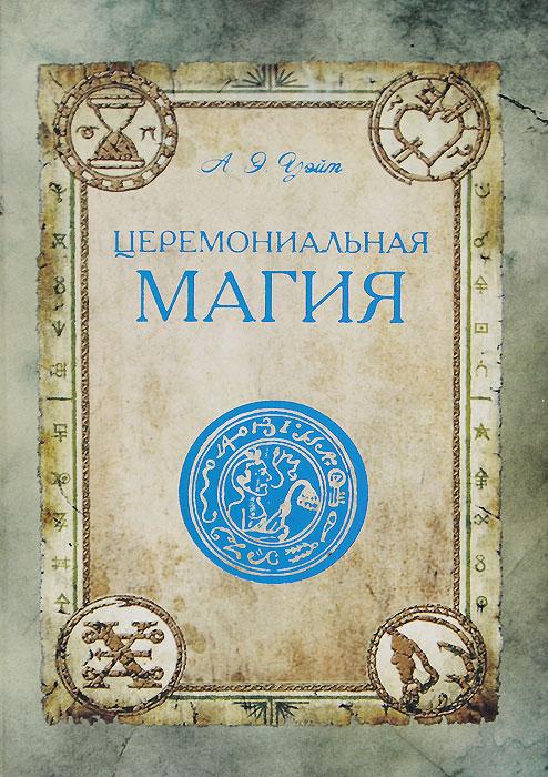 А. Э. Уэйт Церемониальная магия уэйт артур эдвард тайны магии обзор сочинений элифаса леви