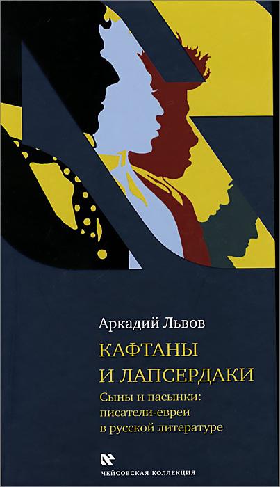 Аркадий Львов Кафтаны и лапсердаки. Сыны и пасынки. Писатели евреи в русской литературе