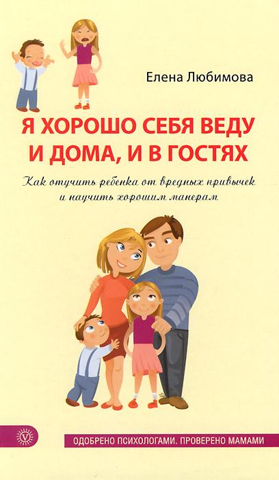 Елена Любимова Я хорошо себя веду и дома, и в гостях. Как отучить ребенка от вредных привычек и научить хорошим манерам