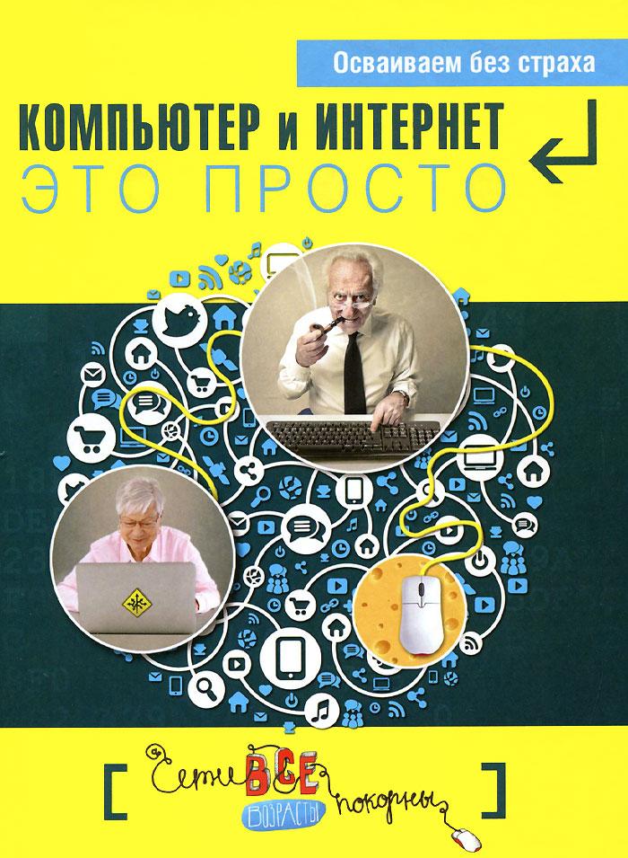 Д. А. Кольчугин, М. И. Лебешева, Е. И. Серегина, Г. У. Солдатова Простые компьютерные уроки для тех, кому за 50. Компьютер и Интернет - это просто