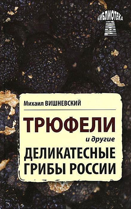 Михаил Вишневский Трюфели и другие деликатесные грибы России грибы в помощь грибникам