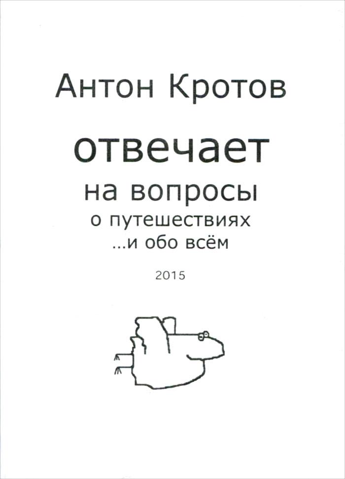 Антон Кротов Антон Кротов отвечает на вопросы о путешествиях... и обо всем