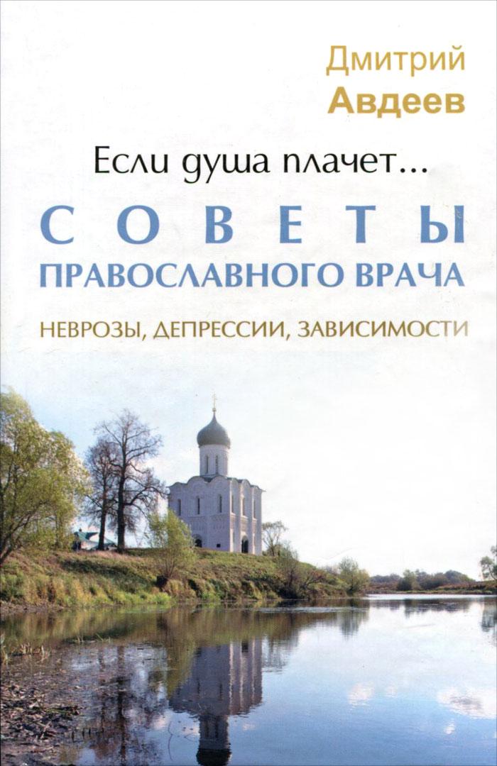 Дмитрий Авдеев Если душа плачет... Советы православного врача. Неврозы, депрессии, зависимости