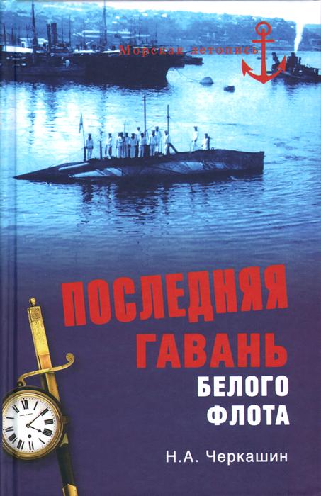 Н. А. Черкашин Последняя гавань Белого флота. От Севастополя до Бизерты